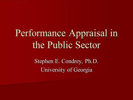 Performance Appraisal in the Public Sector Stephen E. Condrey, Ph.D. University of Georgia.