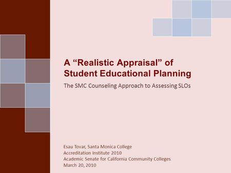 "A ""Realistic Appraisal"" of Student Educational Planning The SMC Counseling Approach to Assessing SLOs Esau Tovar, Santa Monica College Accreditation Institute."