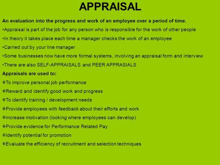 APPRAISAL An evaluation into the progress and work of an employee over a period of time. Appraisal is part of the job for any person who is responsible.