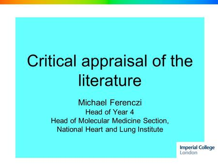 Critical appraisal of the literature Michael Ferenczi Head of Year 4 Head of Molecular Medicine Section, National Heart and Lung Institute.