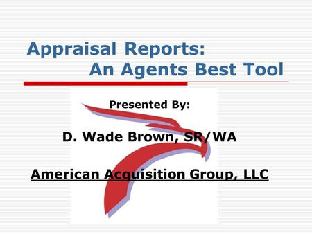 Appraisal Reports: An Agents Best Tool Presented By: D. Wade Brown, SR/WA American Acquisition Group, LLC.
