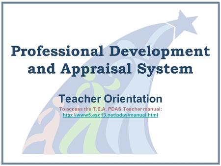 Professional Development and Appraisal System Teacher Orientation To access the T.E.A. PDAS Teacher manual: