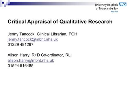 Critical Appraisal of Qualitative Research Jenny Tancock, Clinical Librarian, FGH 01229 491297 Alison Harry, R+D Co-ordinator,