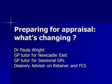 Preparing for appraisal: what's changing ? Dr Paula Wright GP tutor for Newcastle East GP tutor for Sessional GPs Deanery Adviser on Retainer and FCS.