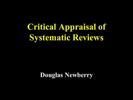 Critical Appraisal of Systematic Reviews Douglas Newberry.