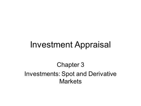 Investment Appraisal Chapter 3 Investments: Spot and Derivative Markets.