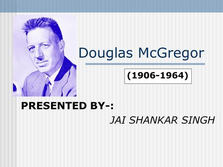 Douglas McGregor PRESENTED BY-: JAI SHANKAR SINGH (1906-1964)