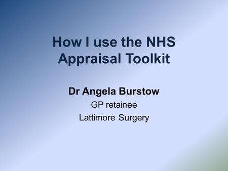 How I use the NHS Appraisal Toolkit Dr Angela Burstow GP retainee Lattimore Surgery.