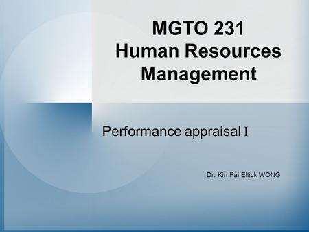 MGTO 231 Human Resources Management Performance appraisal I Dr. Kin Fai Ellick WONG.