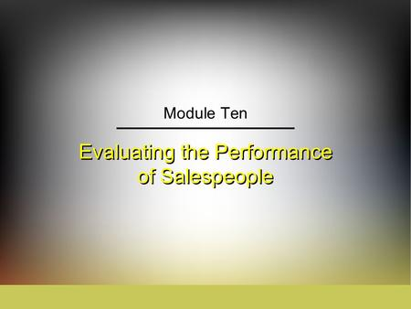 Evaluating the Performance of Salespeople Module Ten.
