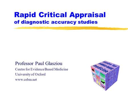 Rapid Critical Appraisal of diagnostic accuracy studies Professor Paul Glasziou Centre for Evidence Based Medicine University of Oxford www.cebm.net.