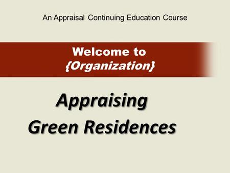Welcome to {Organization} Appraising Green Residences An Appraisal Continuing Education Course.