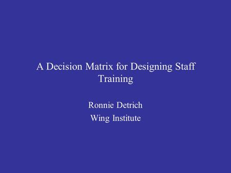 A Decision Matrix for Designing Staff Training Ronnie Detrich Wing Institute.