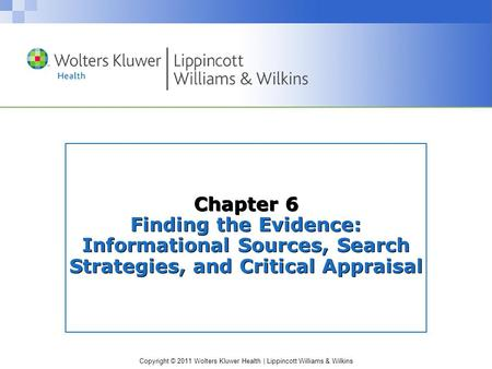 Copyright © 2011 Wolters Kluwer Health | Lippincott Williams & Wilkins Chapter 6 Finding the Evidence: Informational Sources, Search Strategies, and Critical.