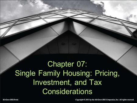 Chapter 07: Single Family Housing: Pricing, Investment, and Tax Considerations McGraw-Hill/Irwin Copyright © 2011 by the McGraw-Hill Companies, Inc. All.