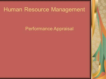 Human Resource Management Performance Appraisal. VALUE OF PERFORMANCE APPRAISALS Help employees and supervisors do their jobs better Improve communications.