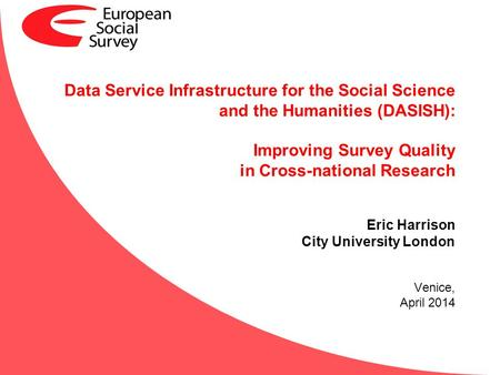 Data Service Infrastructure for the Social Science and the Humanities (DASISH): Improving Survey Quality in Cross-national Research Eric Harrison City.