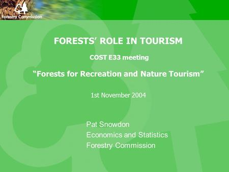 "FORESTS' ROLE IN TOURISM COST E33 meeting ""Forests for Recreation and Nature Tourism"" 1st November 2004 Pat Snowdon Economics and Statistics Forestry Commission."
