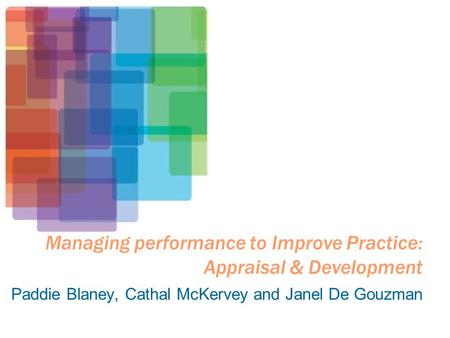 Managing performance to Improve Practice: Appraisal & Development Paddie Blaney, Cathal McKervey and Janel De Gouzman.