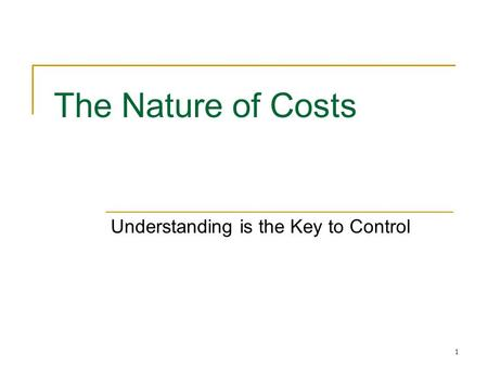1 The Nature of Costs Understanding is the Key to Control.