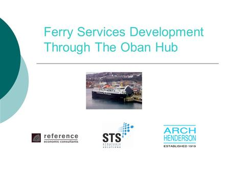 Ferry Services Development Through The Oban Hub. Structure of Presentation  Existing transport services  Transport interventions  Approach to appraisal.