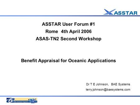 ASSTAR User Forum #1 Rome 4th April 2006 ASAS-TN2 Second Workshop Benefit Appraisal for Oceanic Applications Dr T E Johnson, BAE Systems