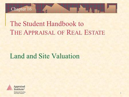 The Student Handbook to T HE A PPRAISAL OF R EAL E STATE 1 Chapter 16 Land and Site Valuation.