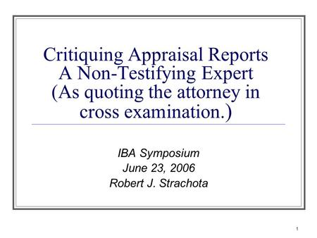 1 Critiquing Appraisal Reports A Non-Testifying Expert (As quoting the attorney in cross examination. ) IBA Symposium June 23, 2006 Robert J. Strachota.