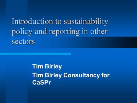 Introduction to sustainability policy and reporting in other sectors Tim Birley Tim Birley Consultancy for CaSPr.