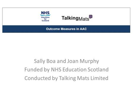 Sally Boa and Joan Murphy Funded by NHS Education Scotland Conducted by Talking Mats Limited.