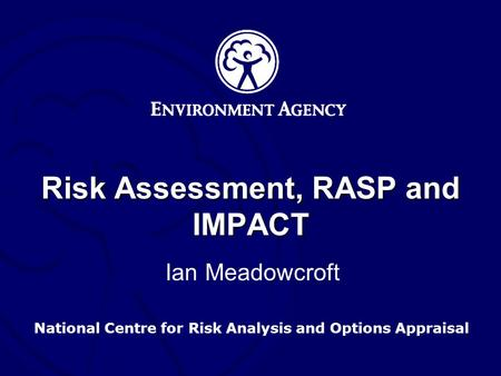 National Centre for Risk Analysis and Options Appraisal Risk Assessment, RASP and IMPACT Ian Meadowcroft.