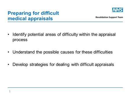 Preparing for difficult medical appraisals Identify potential areas of difficulty within the appraisal process Understand the possible causes for these.