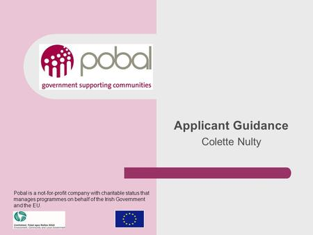 Applicant Guidance Colette Nulty Pobal is a not-for-profit company with charitable status that manages programmes on behalf of the Irish Government and.