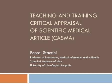 TEACHING AND TRAINING CRITICAL APPRAISAL OF SCIENTIFIC MEDICAL ARTICLE (CASMA) Pascal Staccini Professor of Biostatistics, Medical Informatics and e-Health.