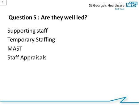 1 Question 5 : Are they well led? Supporting staff Temporary Staffing MAST Staff Appraisals.
