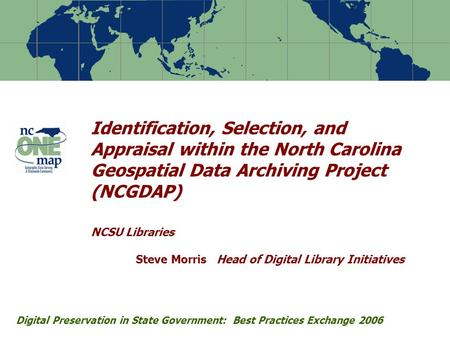 Identification, Selection, and Appraisal within the North Carolina Geospatial Data Archiving Project (NCGDAP) NCSU Libraries Steve Morris Head of Digital.