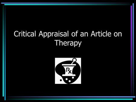 Critical Appraisal of an Article on Therapy. Why critical appraisal? Why therapy?