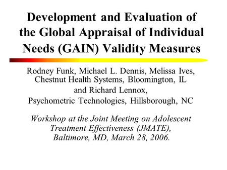 Development and Evaluation of the Global Appraisal of Individual Needs (GAIN) Validity Measures Rodney Funk, Michael L. Dennis, Melissa Ives, Chestnut.