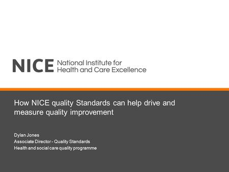 How NICE quality Standards can help drive and measure quality improvement Dylan Jones Associate Director - Quality Standards Health and social care quality.