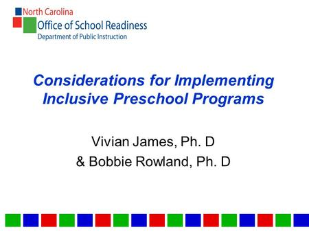Considerations for Implementing Inclusive Preschool Programs Vivian James, Ph. D & Bobbie Rowland, Ph. D.