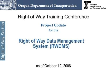 Right of Way Training Conference Project Update for the as of October 12, 2006 Right of Way Data Management System (RWDMS)