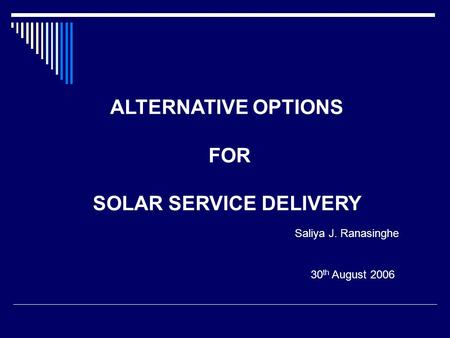 30 th August 2006 ALTERNATIVE OPTIONS FOR SOLAR SERVICE DELIVERY Saliya J. Ranasinghe.