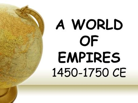 A WORLD OF EMPIRES 1450-1750 CE. Americas 1300-1800 Rise of Incas Continued rise of Aztecs Conquest – arrival of Spanish in western hemisphere Population.