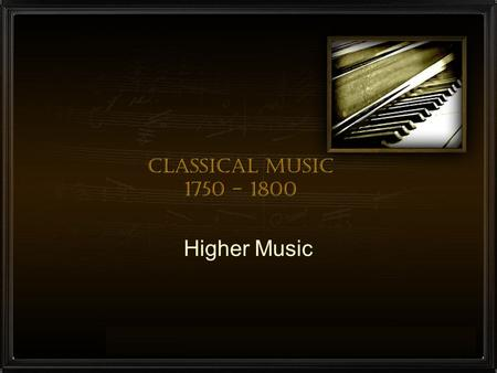 Classical Music 1750 - 1800 Higher Music. Characteristics A less complicated texture than had been evident in Baroque times (less Polyphonic) More use.