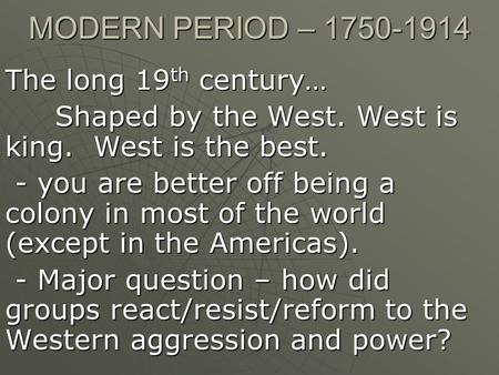 MODERN PERIOD – 1750-1914 The long 19 th century… Shaped by the West. West is king. West is the best. - you are better off being a colony in most of the.