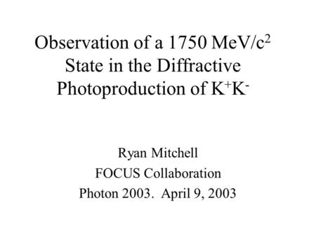 Observation of a 1750 MeV/c 2 State in the Diffractive Photoproduction of K + K - Ryan Mitchell FOCUS Collaboration Photon 2003. April 9, 2003.