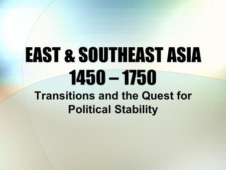 EAST & SOUTHEAST ASIA 1450 – 1750 Transitions and the Quest for Political Stability.