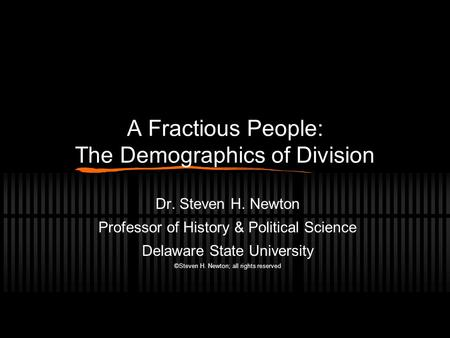 A Fractious People: The Demographics of Division Dr. Steven H. Newton Professor of History & Political Science Delaware State University ©Steven H. Newton;