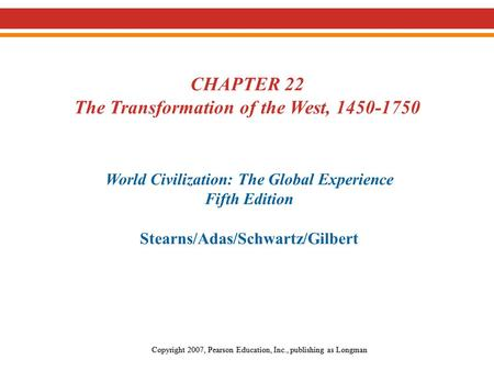 CHAPTER 22 The Transformation of the West, 1450-1750 World Civilization: The Global Experience Fifth Edition Stearns/Adas/Schwartz/Gilbert Copyright 2007,