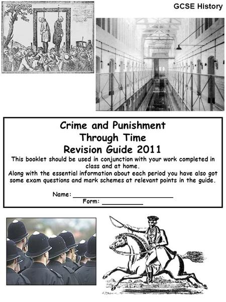 Crime and Punishment Through Time Revision Guide 2011 This booklet should be used in conjunction with your work completed in class and at home. Along with.